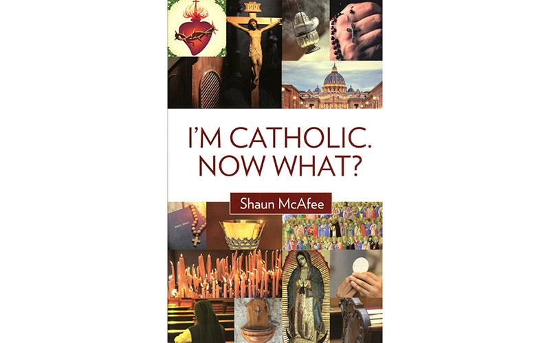 """This is the book cover of """"I'm Catholic. Now What?"""" by Shaun McAfee."""