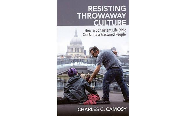"""<p>This is the cover of """"Resisting Throwaway Culture: How a Consistent Life Ethic Can Unite a Fractured People"""" by Charles C. Camosy.  </p>"""