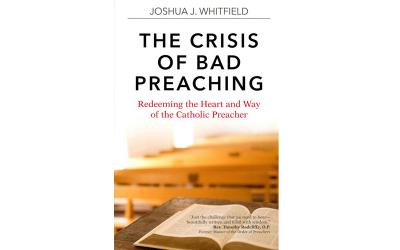"This is the cover of ""The Crisis of Bad Preaching: Redeeming the Heart and Way of the Catholic Preacher"" by Joshua J. Whitfield."