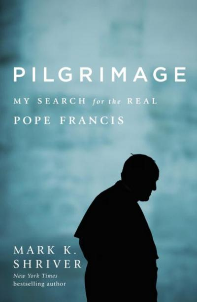 "This is the cover of ""Pilgrimage: My Search for the Real Pope Francis"" by Mark K. Shriver."