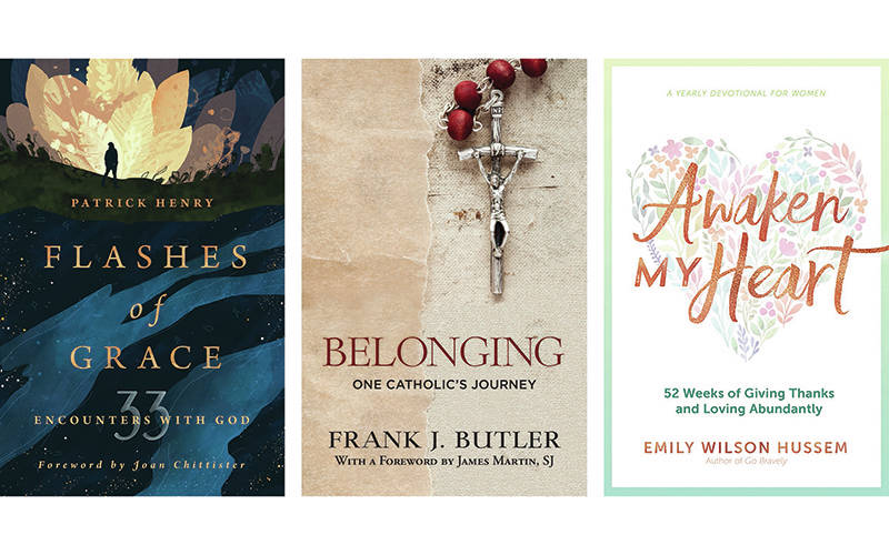 """These are the covers of """"Flashes of Grace: 33 Encounters with God,"""" by Patrick Henry; """"Belonging: One Catholic's Journey,"""" by Frank J. Butler; """"Awaken My Heart: 52 Weeks of Giving Thanks and Loving Abundantly,"""" by Emily Wilson Hussem. They are reviewed by Rachelle Linner. (CNS composite courtesy Wm. B. Eerdmans Publishing, Orbis Books, Ave Maria Press)"""